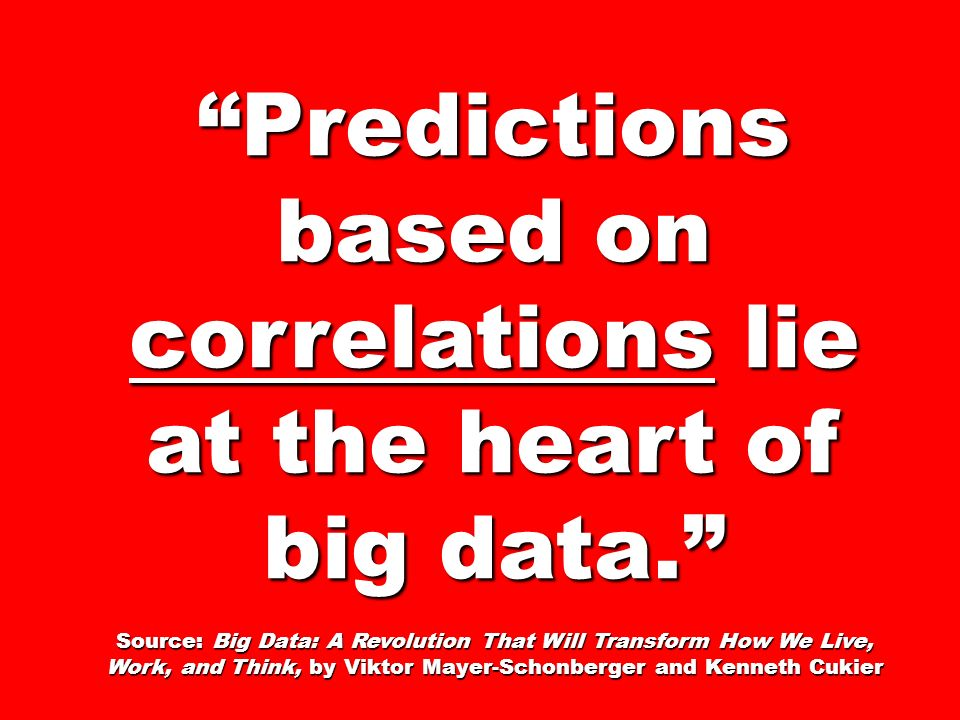Predictions based on correlations lie at the heart of big data. Source: Big Data: A Revolution That Will Transform How We Live, Work, and Think, by Vi