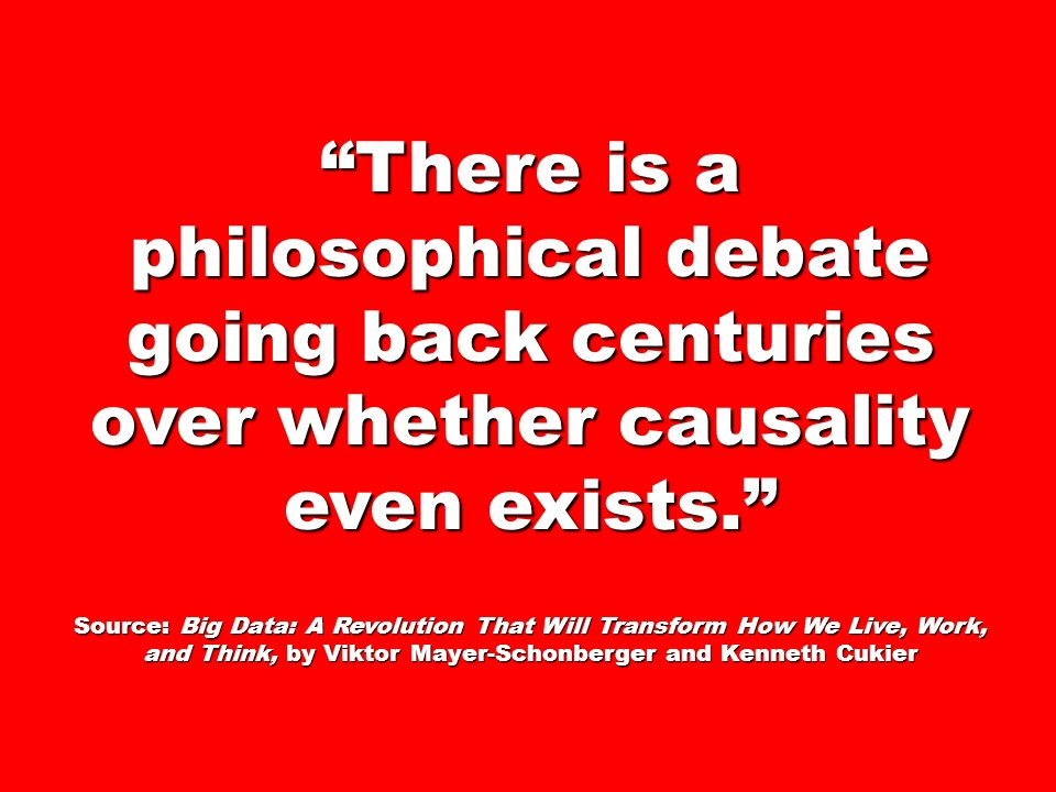 There is a philosophical debate going back centuries over whether causality even exists. Source: Big Data: A Revolution That Will Transform How We Liv