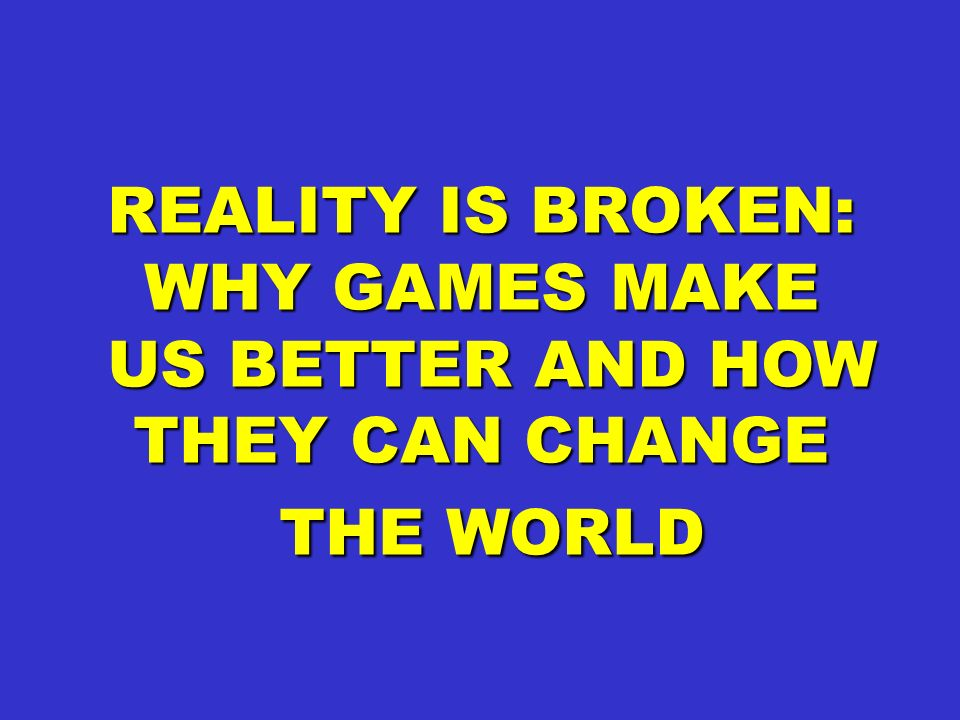 REALITY IS BROKEN: WHY GAMES MAKE US BETTER AND HOW THEY CAN CHANGE US BETTER AND HOW THEY CAN CHANGE THE WORLD THE WORLD