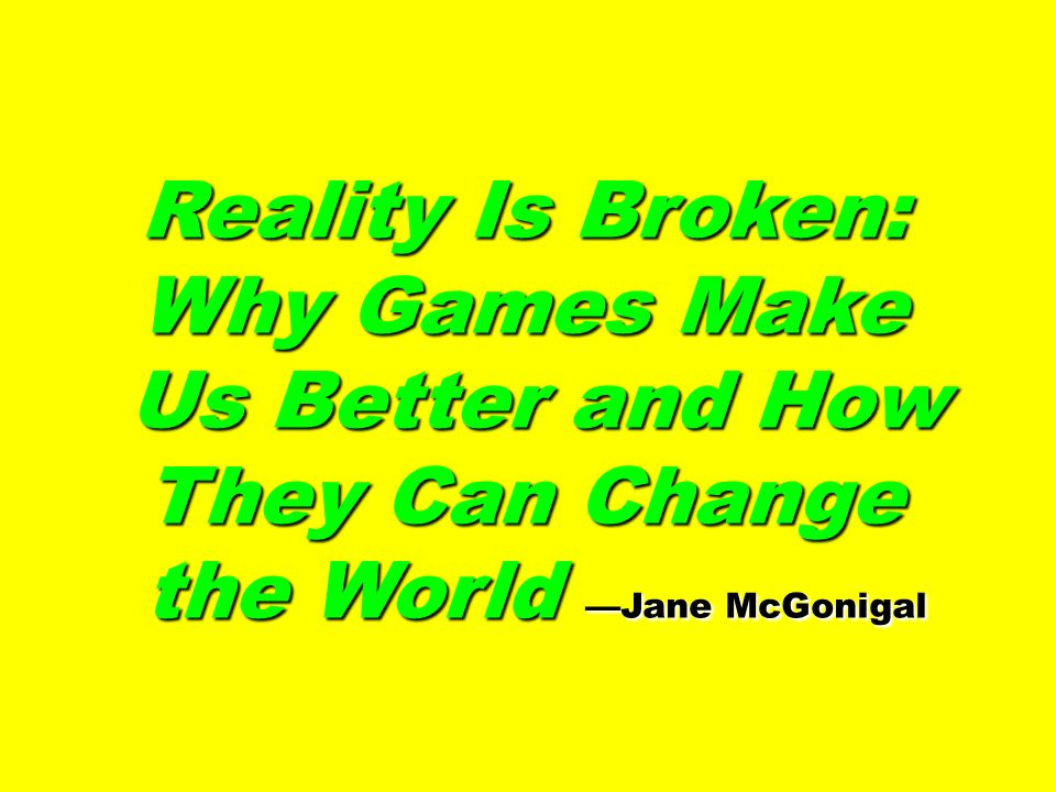 Reality Is Broken: Why Games Make Us Better and How They Can Change Us Better and How They Can Change the World Jane McGonigal the World Jane McGoniga