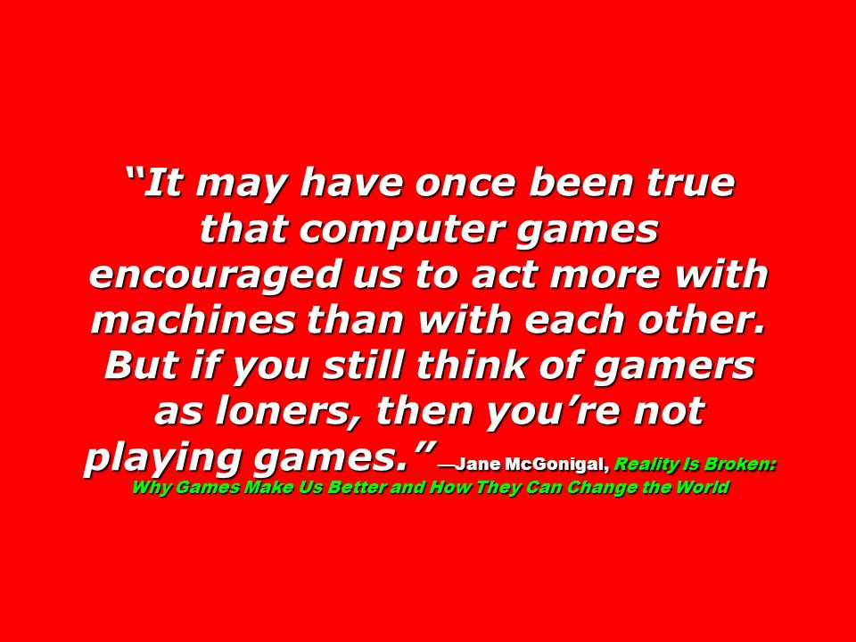 It may have once been true that computer games encouraged us to act more with machines than with each other. But if you still think of gamers as loner