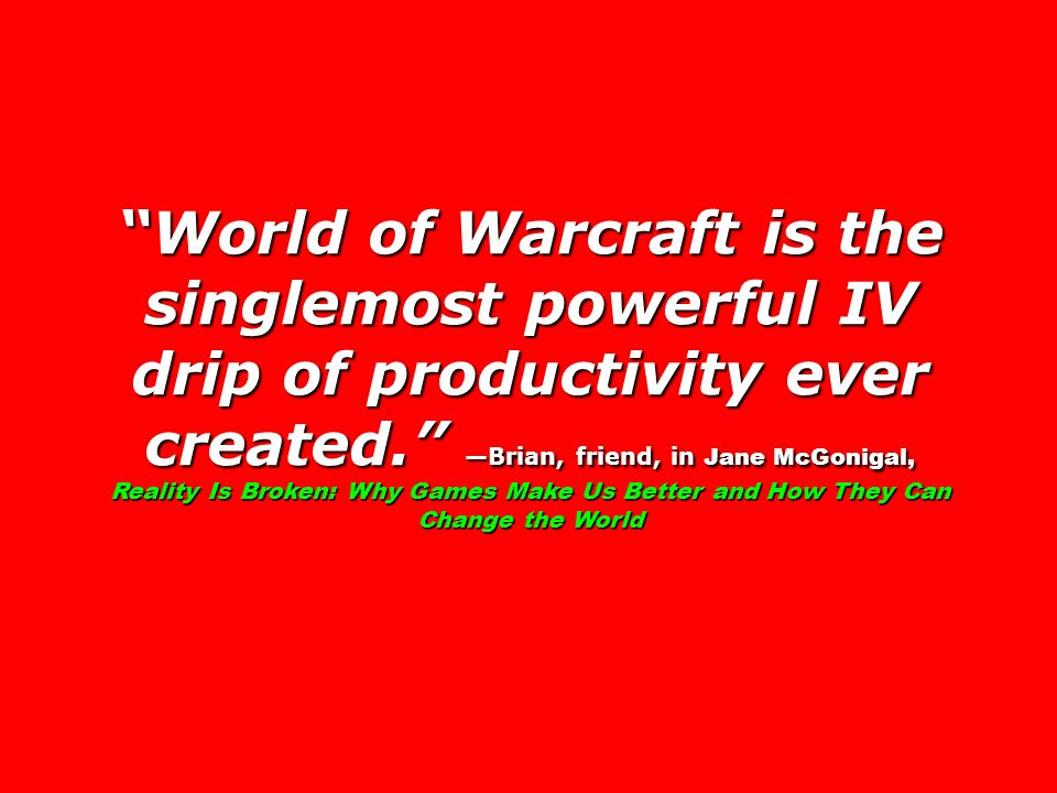 World of Warcraft is the singlemost powerful IV drip of productivity ever created. Brian, friend, in Jane McGonigal, Reality Is Broken: Why Games Make