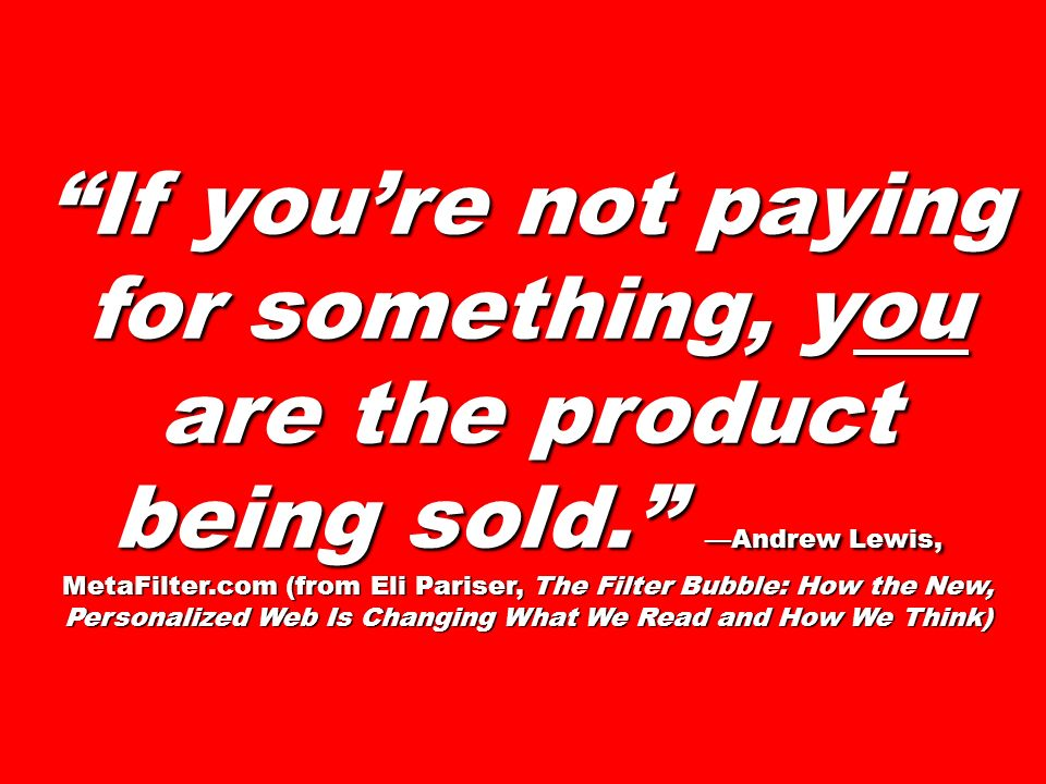 If youre not paying for something, you are the product being sold. Andrew Lewis, MetaFilter.com (from Eli Pariser, The Filter Bubble: How the New, Per