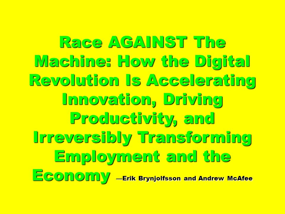 Race AGAINST The Machine: How the Digital Revolution Is Accelerating Innovation, Driving Productivity, and Irreversibly Transforming Employment and th