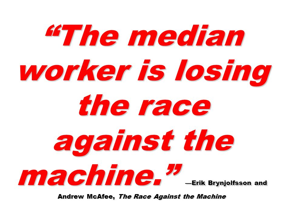 The median worker is losing the race against the machine. Erik Brynjolfsson and Andrew McAfee, The Race Against the Machine