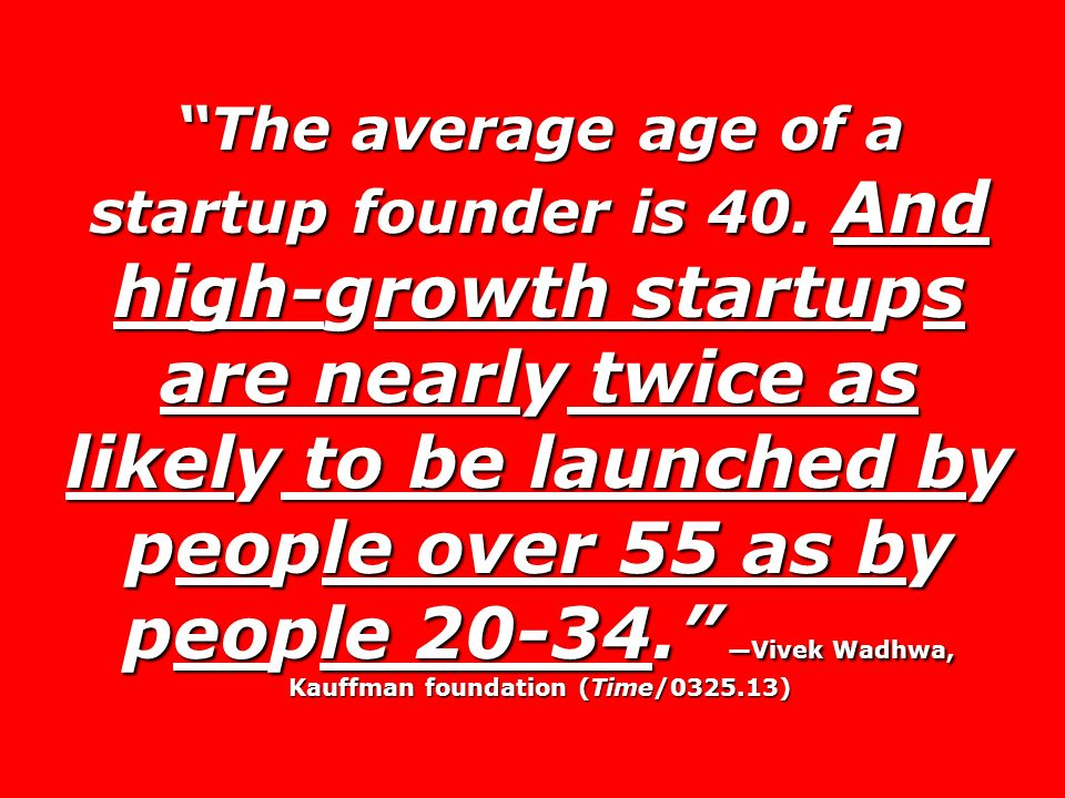 The average age of a startup founder is 40. And high-growth startups are nearly twice as likely to be launched by people over 55 as by people 20-34. V