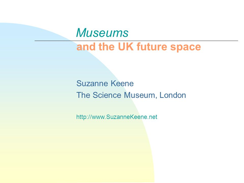 Museums and the UK future space Suzanne Keene The Science Museum, London http://www.SuzanneKeene.net