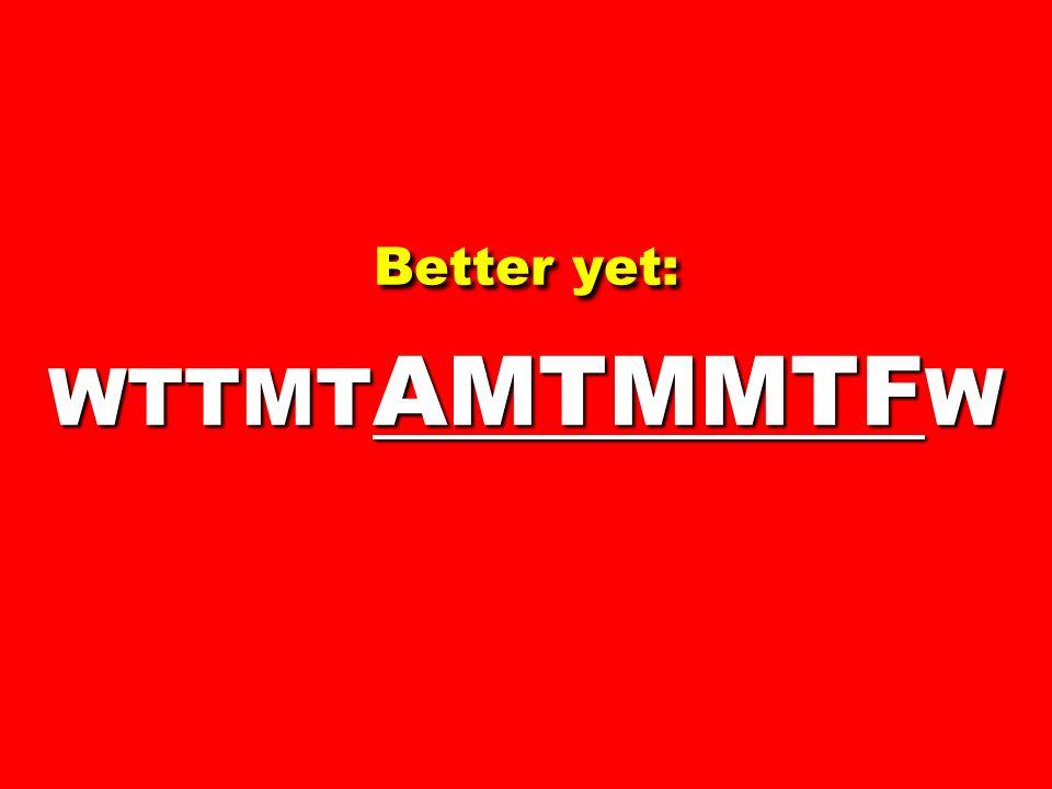Better yet: WTTMT AMTMMTF W