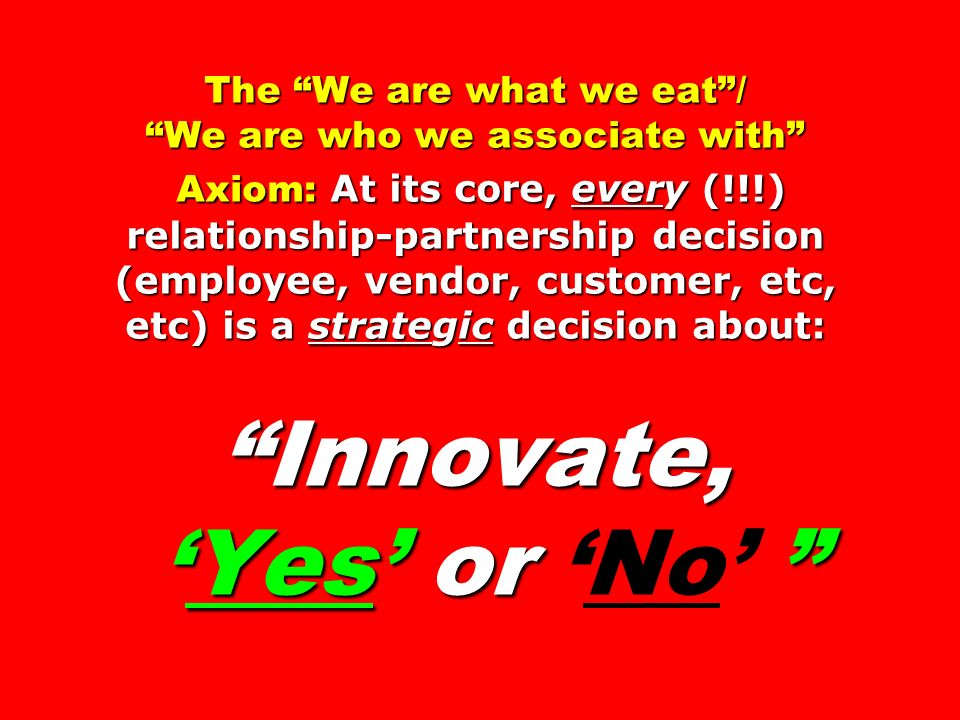 The We are what we eat/ We are who we associate with Axiom: At its core, every (!!!) relationship-partnership decision (employee, vendor, customer, etc, etc) is a strategic decision about: Innovate, Yes or The We are what we eat/ We are who we associate with Axiom: At its core, every (!!!) relationship-partnership decision (employee, vendor, customer, etc, etc) is a strategic decision about: Innovate, Yes or No