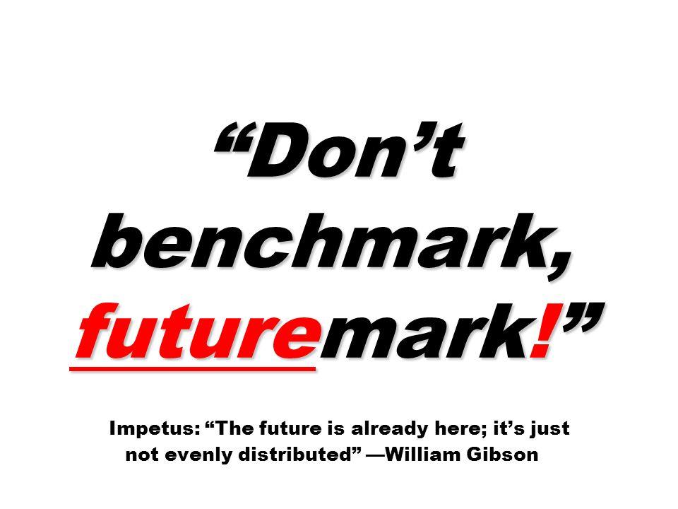 Dont benchmark, futuremark. Dont benchmark, futuremark.