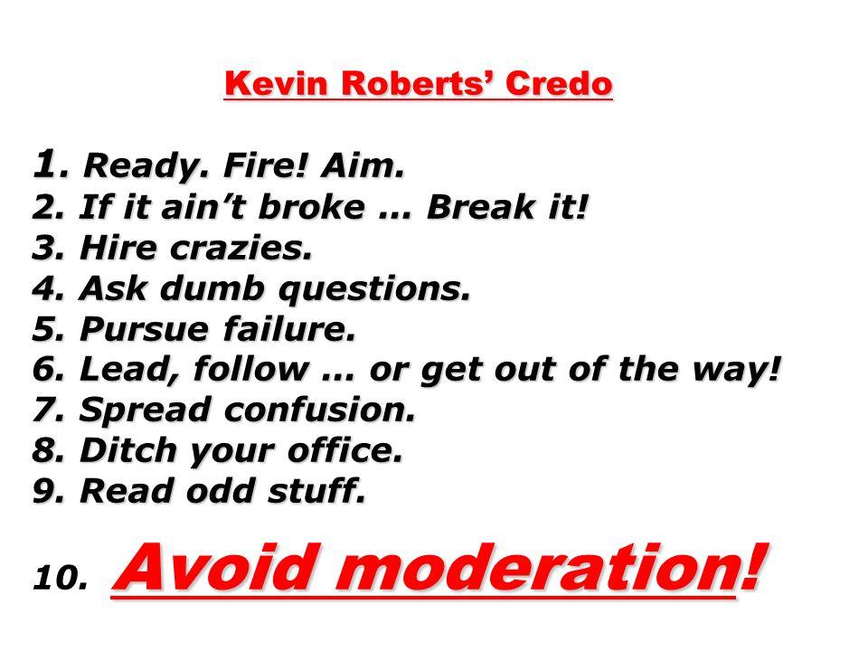 Kevin Roberts Credo 1. Ready. Fire. Aim. 2. If it aint broke...