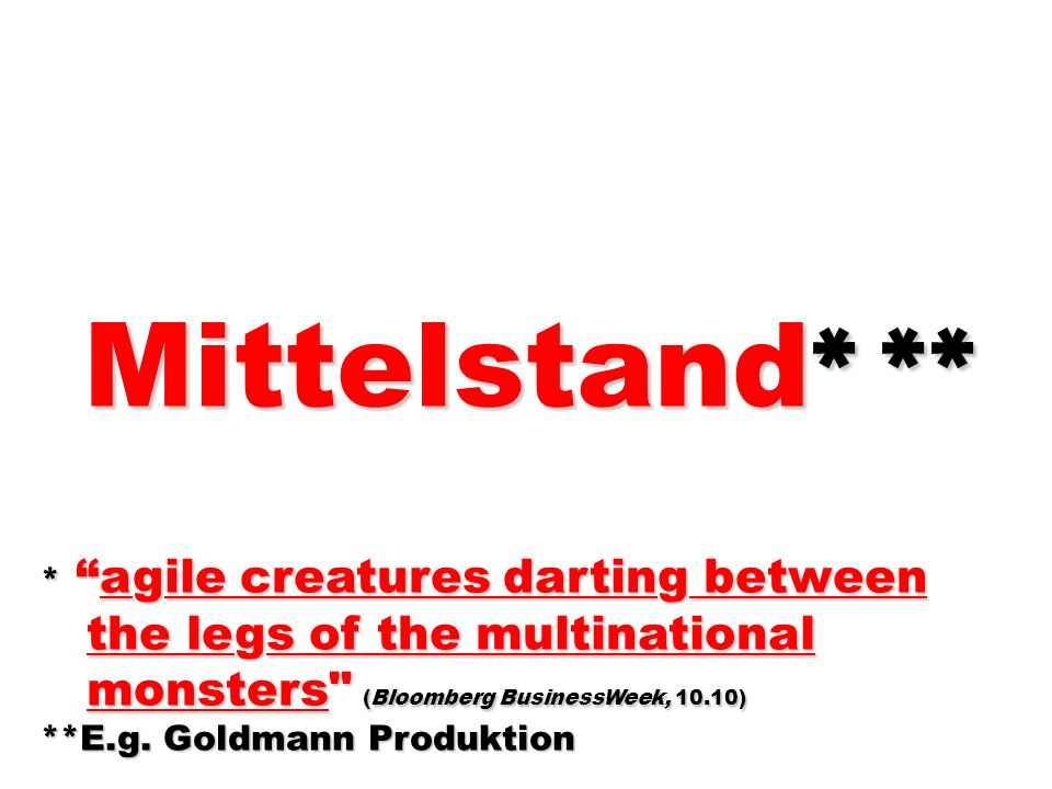 Mittelstand * ** Mittelstand * ** * agile creatures darting between the legs of the multinational the legs of the multinational monsters (Bloomberg BusinessWeek, 10.10) monsters (Bloomberg BusinessWeek, 10.10) **E.g.