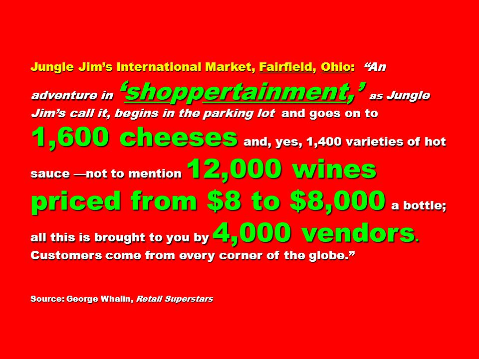 Jungle Jims International Market, Fairfield, Ohio: An adventure in shoppertainment, as Jungle Jims call it, begins in the parking lot and goes on to 1,600 cheeses and, yes, 1,400 varieties of hot sauce not to mention 12,000 wines priced from $8 to $8,000 a bottle; all this is brought to you by 4,000 vendors.