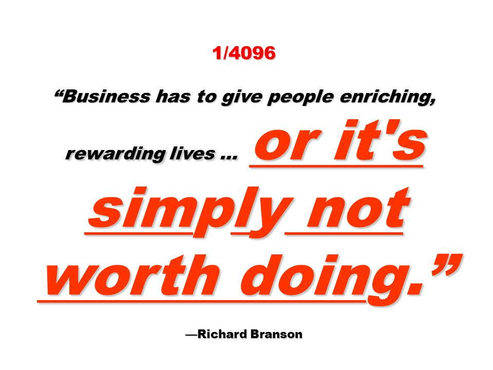 1/4096 Business has to give people enriching, rewarding lives … or it s simply not worth doing.