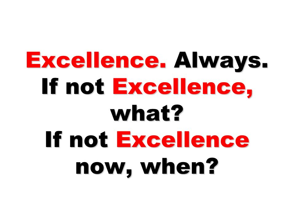 Excellence. Always. If not Excellence, what If not Excellence now, when