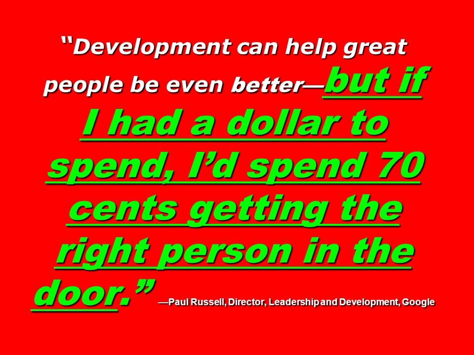 Development can help great people be even better but if I had a dollar to spend, Id spend 70 cents getting the right person in the door.