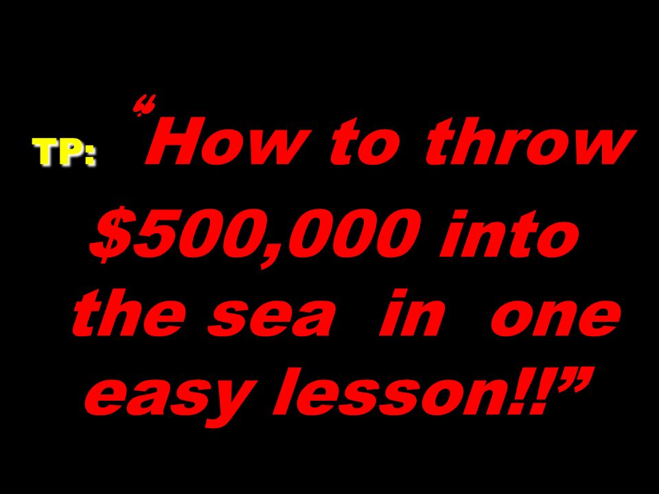TP: TP: How to throw $500,000 into the sea in one easy lesson!!