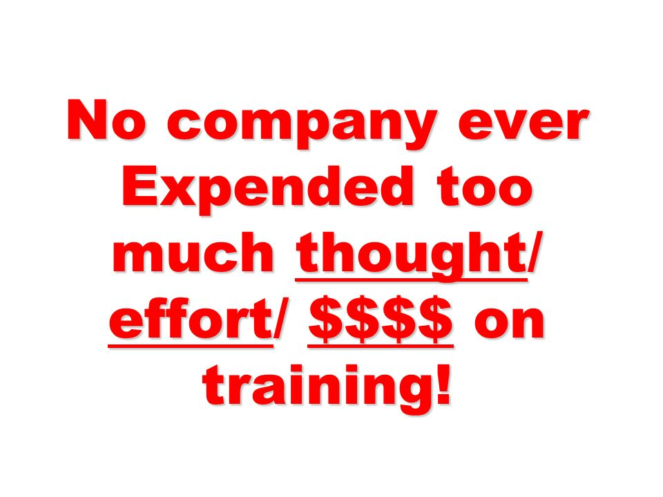 No company ever Expended too much thought/ effort/ $$$$ on training!