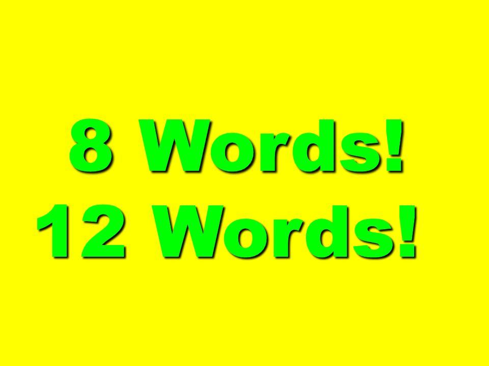 8 Words! 8 Words! 12 Words!