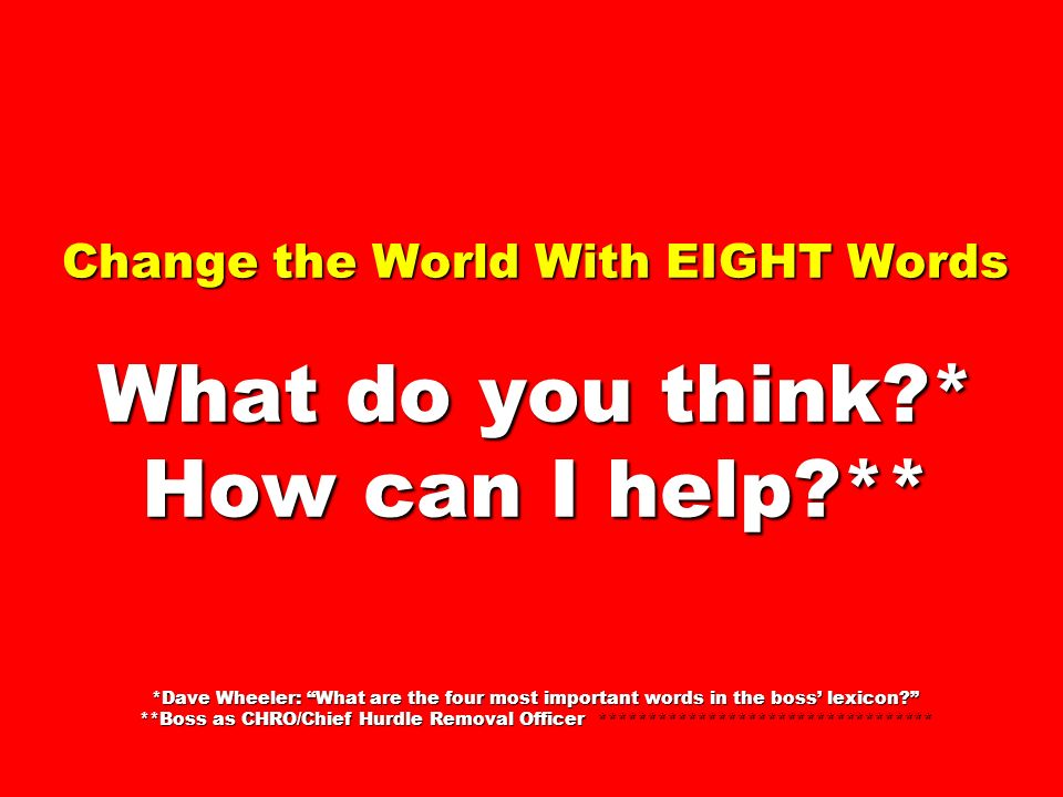 Change the World With EIGHT Words What do you think * How can I help ** *Dave Wheeler: What are the four most important words in the boss lexicon.