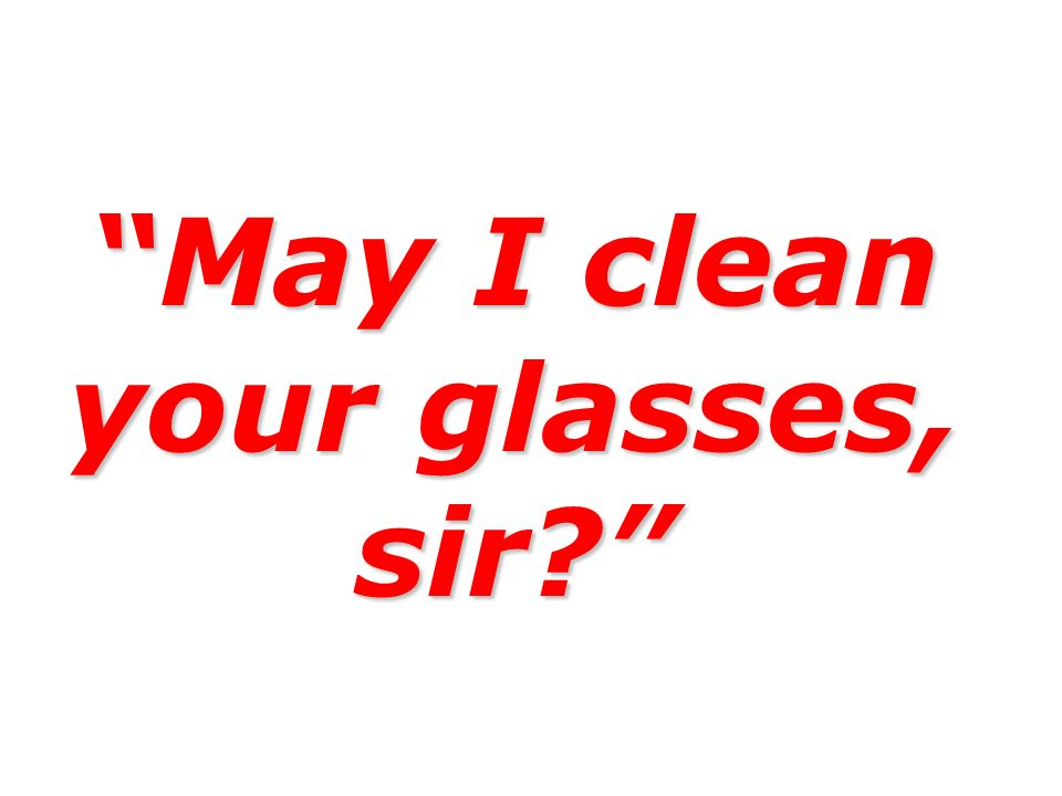 May I clean your glasses, sir