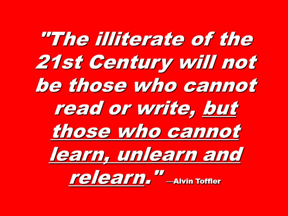 The illiterate of the 21st Century will not be those who cannot read or write, but those who cannot learn, unlearn and relearn. Alvin Toffler