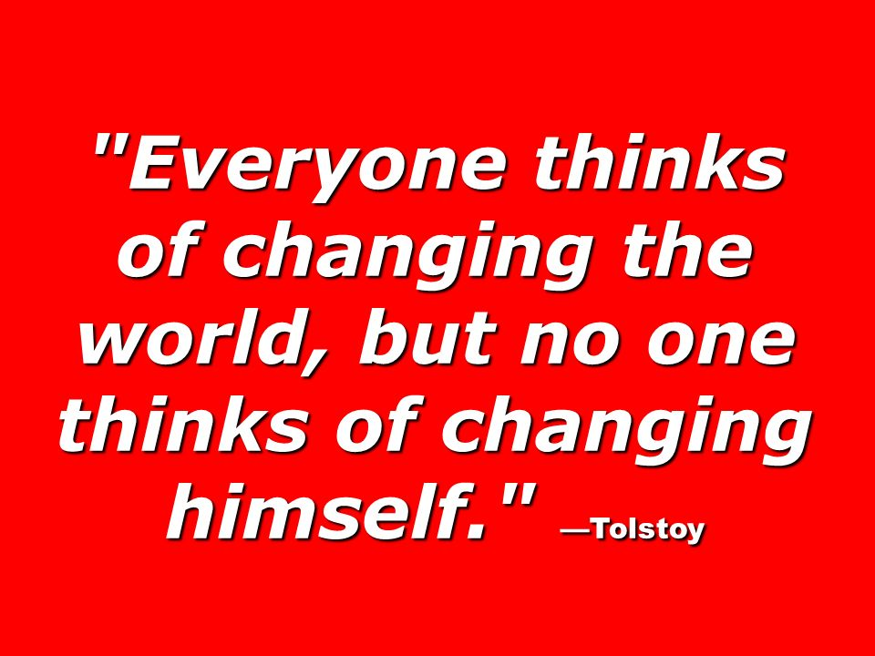 Everyone thinks of changing the world, but no one thinks of changing himself. Tolstoy