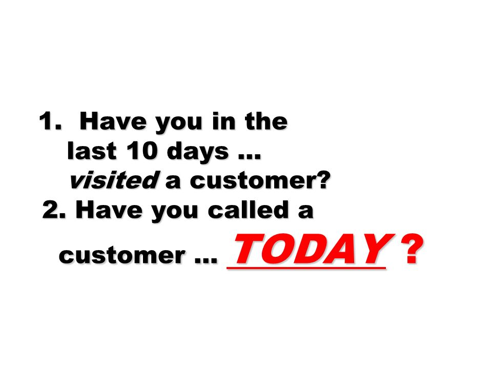 1. Have you in the last 10 days … visited a customer.