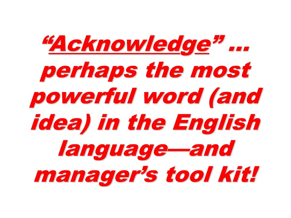 Acknowledge … perhaps the most powerful word (and idea) in the English languageand managers tool kit!Acknowledge … perhaps the most powerful word (and idea) in the English languageand managers tool kit!