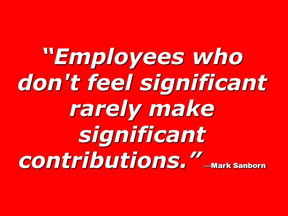 Employees who don t feel significant rarely make significant contributions. Mark Sanborn