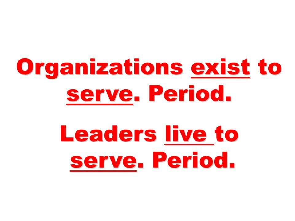 Organizations exist to serve. Period. Leaders live to serve. Period. serve. Period.