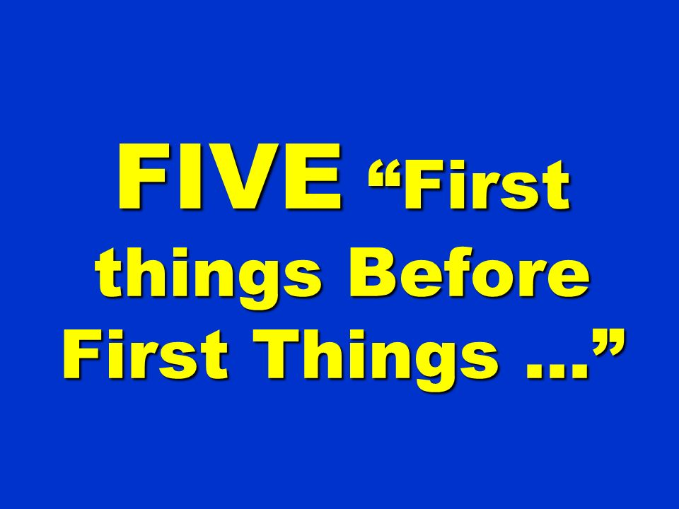 FIVE First things Before First Things …