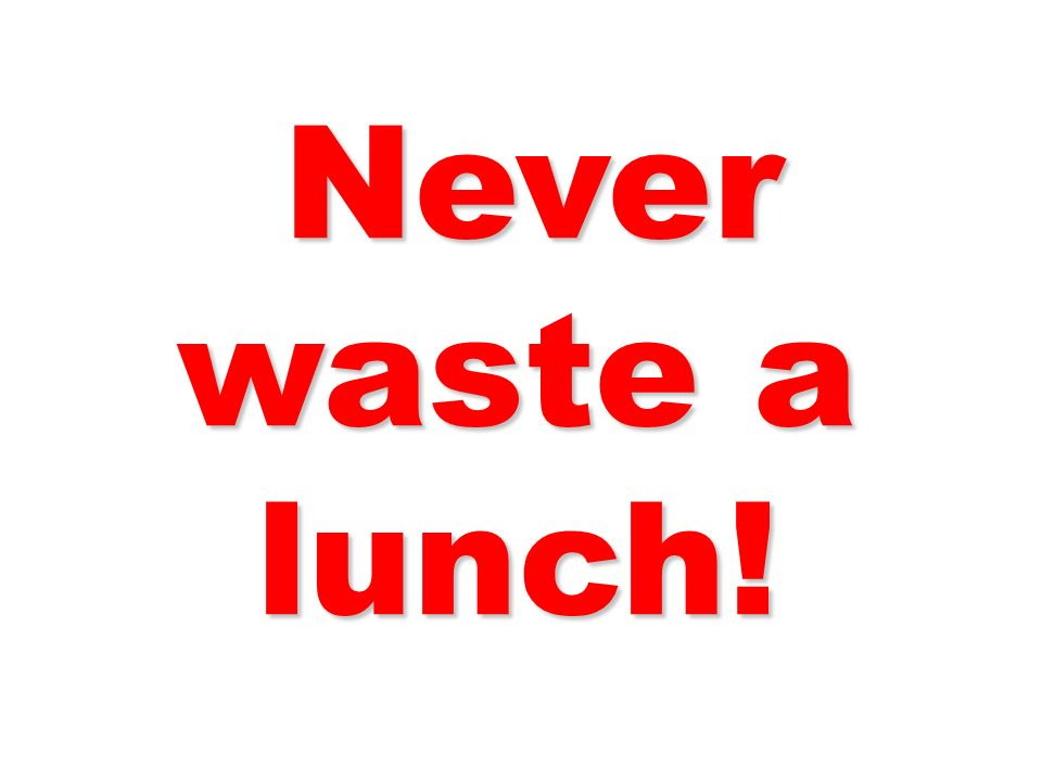 Never waste a lunch! Never waste a lunch!