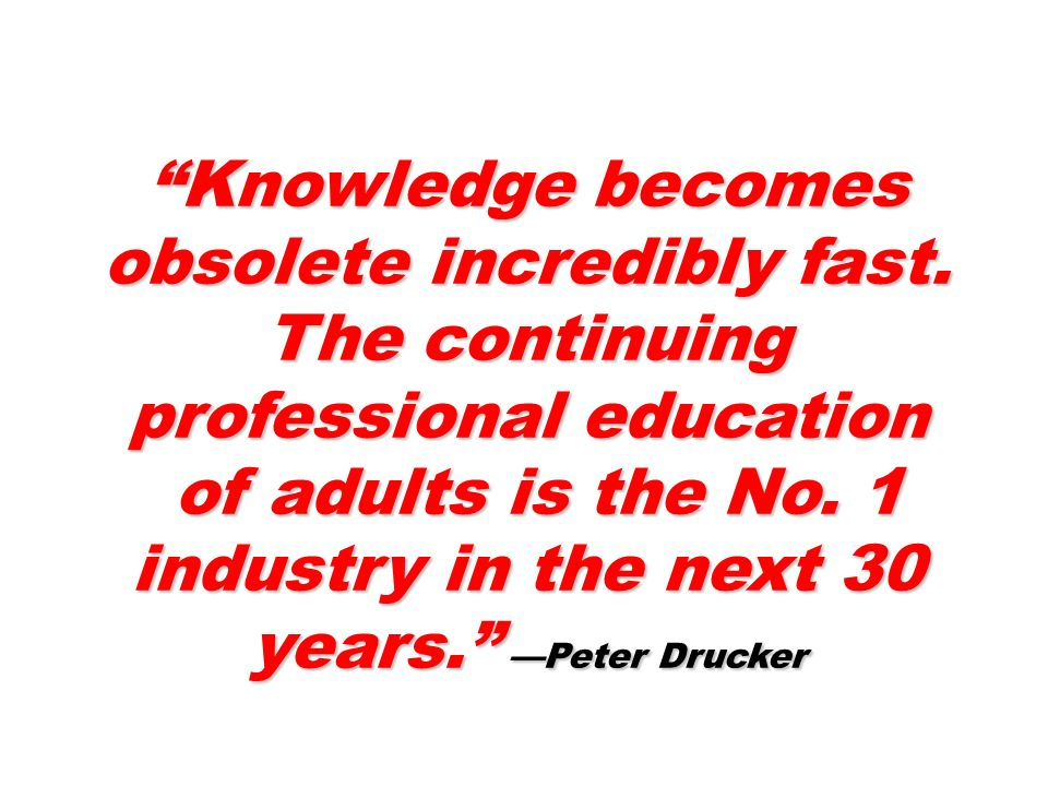 Knowledge becomes obsolete incredibly fast.
