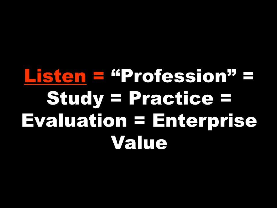Listen = Profession = Study = Practice = Evaluation = Enterprise Value