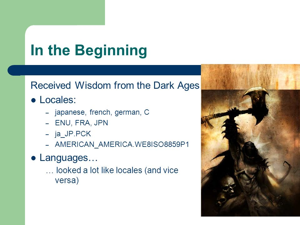 In the Beginning Received Wisdom from the Dark Ages Locales: – japanese, french, german, C – ENU, FRA, JPN – ja_JP.PCK – AMERICAN_AMERICA.WE8ISO8859P1 Languages… … looked a lot like locales (and vice versa)