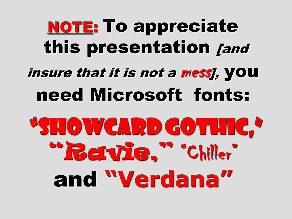 NOTE: To appreciate this presentation [and insure that it is not a mess ], you need Microsoft fonts: Showcard Gothic, Ravie, Chiller and Verdana