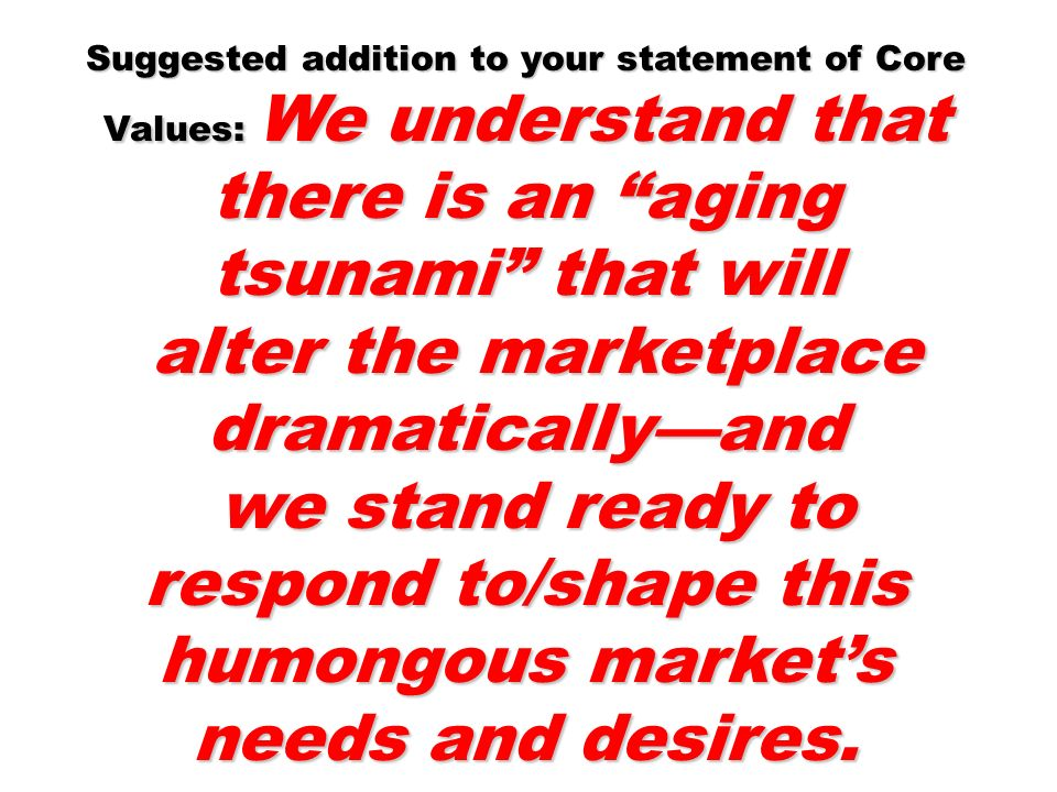 Suggested addition to your statement of Core Values: We understand that there is an aging tsunami that will alter the marketplace dramaticallyand alte