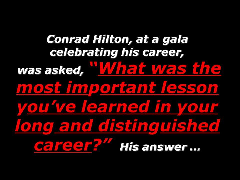 Conrad Hilton, at a gala celebrating his career, was asked, His answer … Conrad Hilton, at a gala celebrating his career, was asked,What was the most