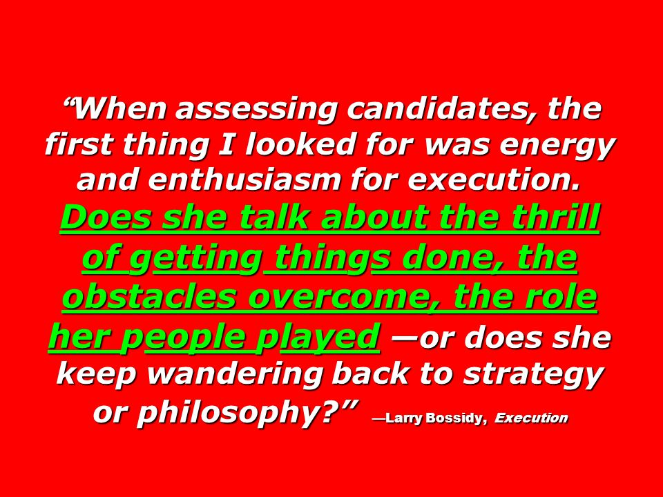 When assessing candidates, the first thing I looked for was energy and enthusiasm for execution. Does she talk about the thrill of getting things done