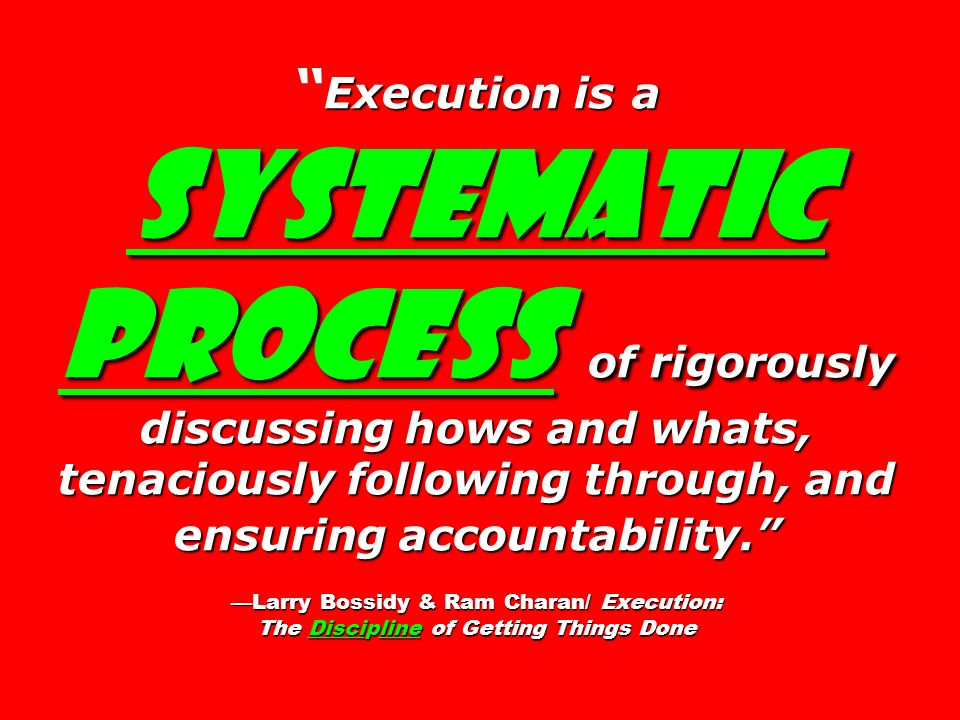Execution is a systematic process of rigorously discussing hows and whats, tenaciously following through, and ensuring accountability. Larry Bossidy &