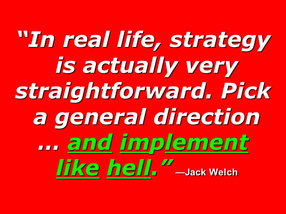 In real life, strategy is actually very straightforward. Pick a general direction … and implement like hell. Jack Welch