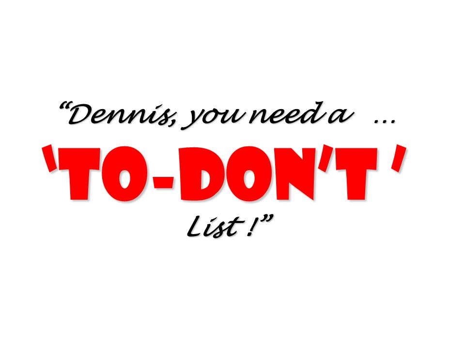 Dennis, you need a … To-dont List !