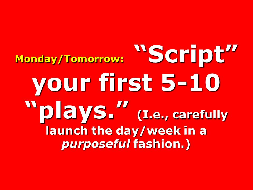 Monday/Tomorrow: Script your first 5-10 plays. (I.e., carefully launch the day/week in a purposeful fashion.)