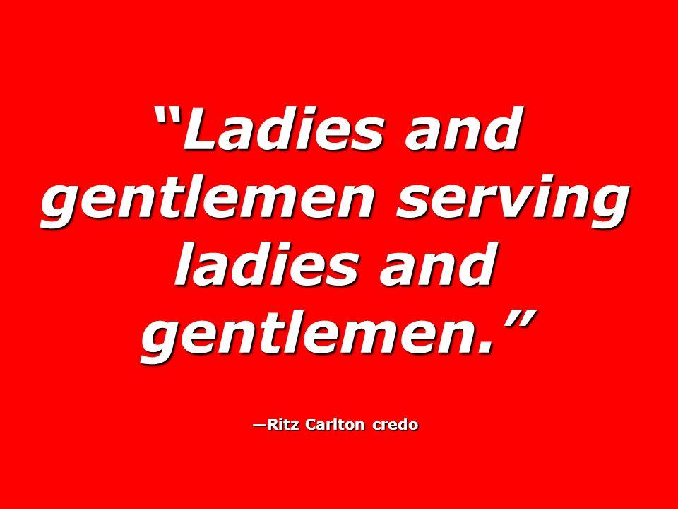 Ladies and gentlemen serving ladies and gentlemen. Ritz Carlton credo