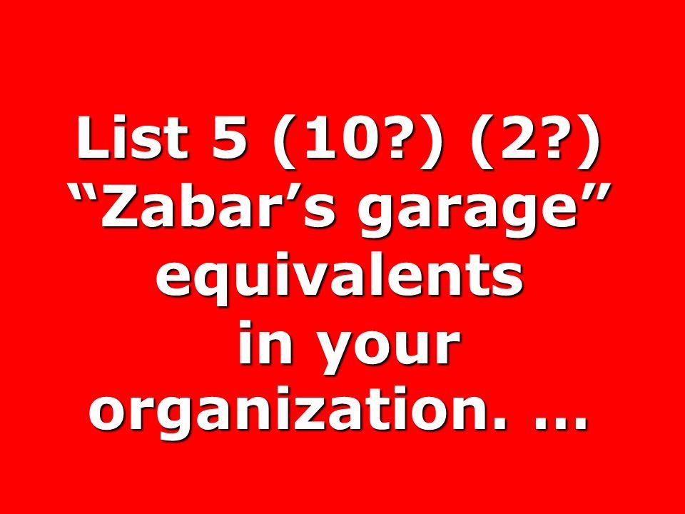 List 5 (10?) (2?) Zabars garage equivalents in your organization. … in your organization. …