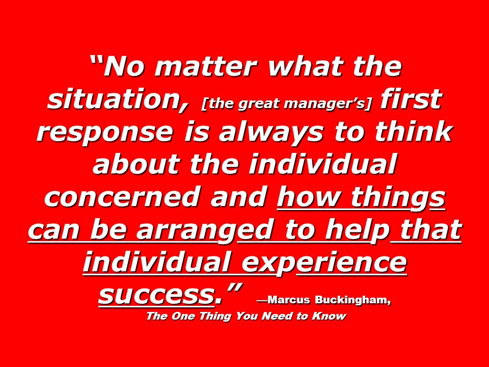 No matter what the situation, [the great managers] first response is always to think about the individual concerned and how things can be arranged to