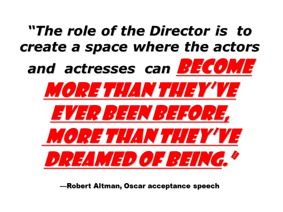 The role of the Director is to create a space where the actors and actresses can become more than theyve ever been before, more than theyve dreamed of