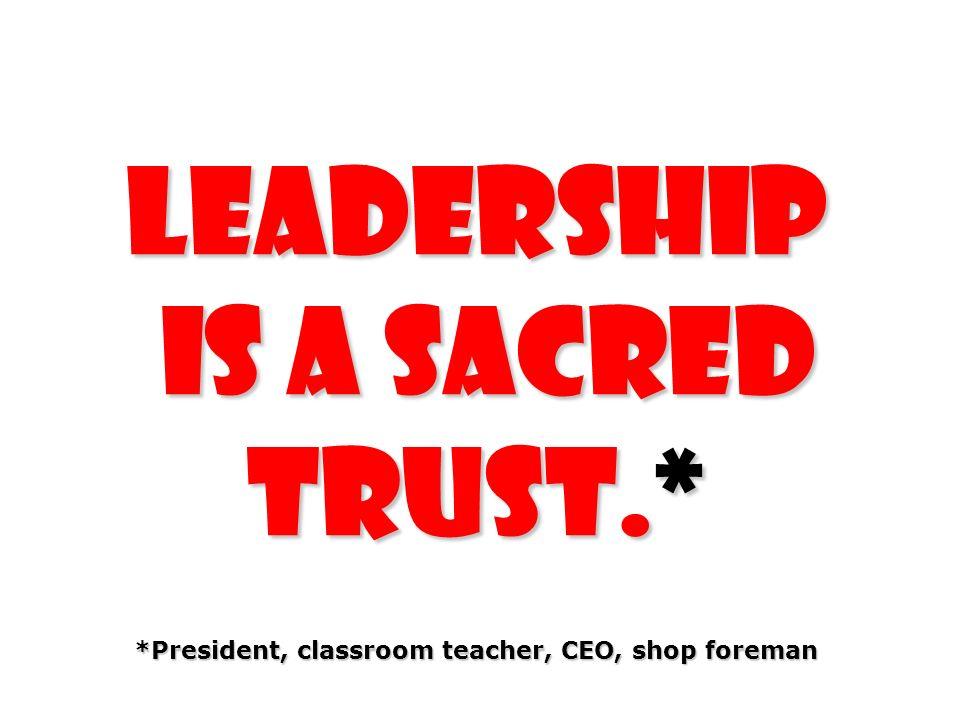 Leadership is a sacred trust.* *President, classroom teacher, CEO, shop foreman