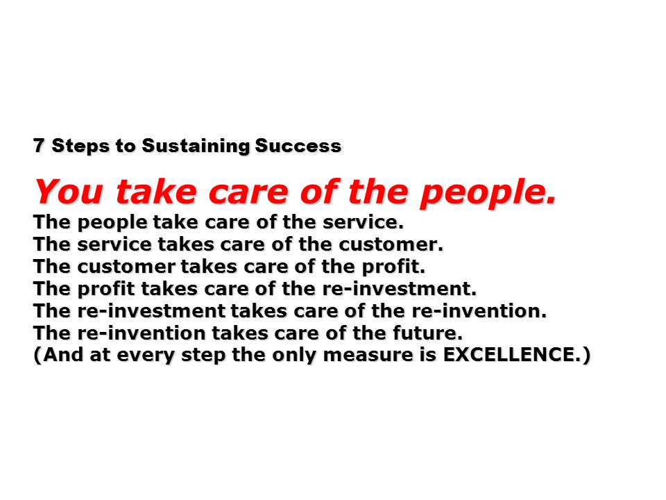 7 Steps to Sustaining Success You take care of the people. The people take care of the service. The service takes care of the customer. The customer t